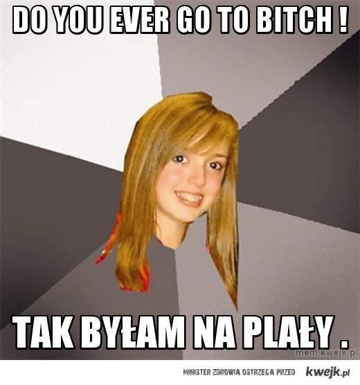 do you ever go to bitch !