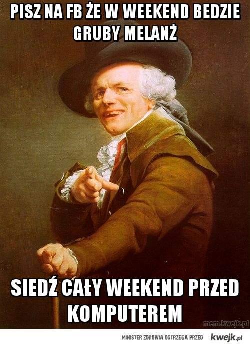pisz na fb że w weekend bedzie gruby melanż