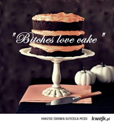Bitches love cake