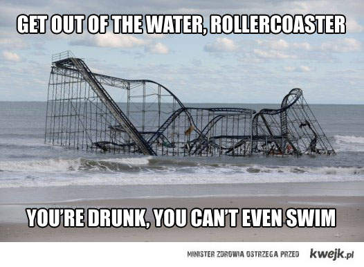 Rollercoaster, you're drunk.
