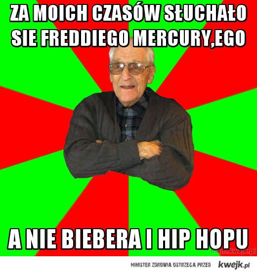 za moich czasów słuchało sie Freddiego Mercury,ego
