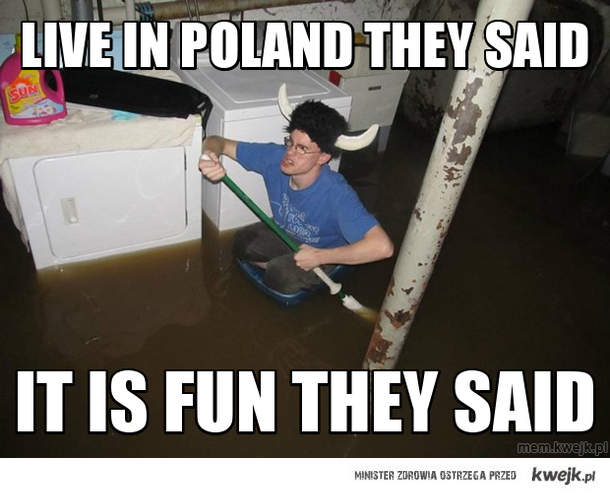 Live in poland they said