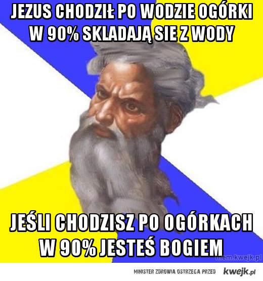 jEZUS CHODZIŁ PO WODZIE OGÓRKI W 90% SKLADAJĄ SIE Z WODY