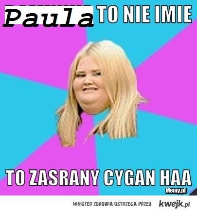 Paula to nie imię , Paula to cygan!!!