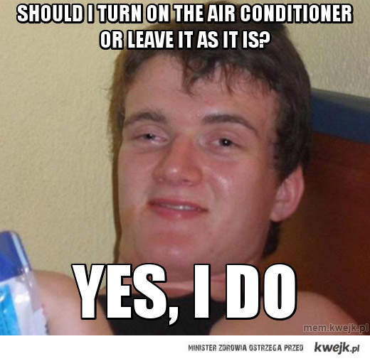 Should i turn on the air conditioner or leave it as it is?