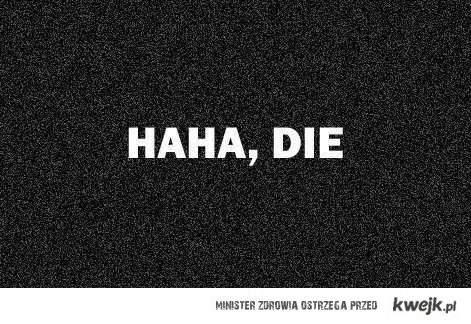 haha, die :)