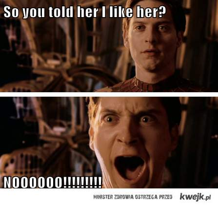 you told her i like her?