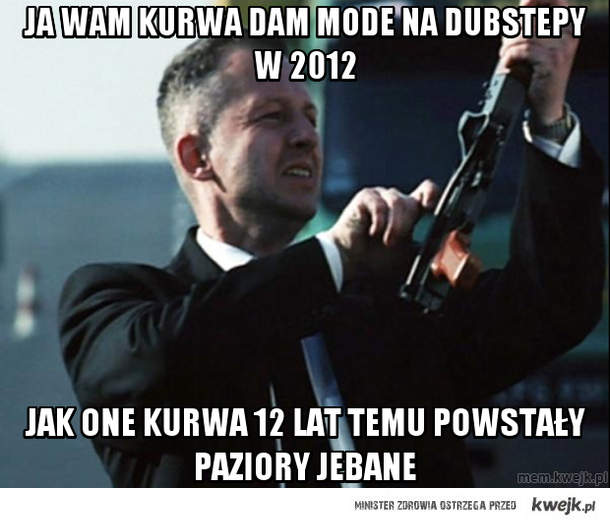 Ja wam kurwa dam mode na dubstepy w 2012