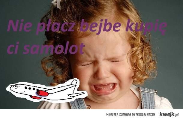 Nie płacz bejbe kupię ci samolot