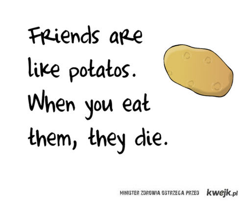 Friend are like potatoes