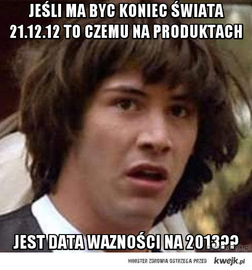 Jeśli ma byc koniec świata 21.12.12 to czemu na produktach