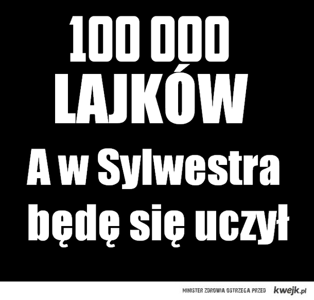 100 000 lajków a w Sylwestra będę się uczył