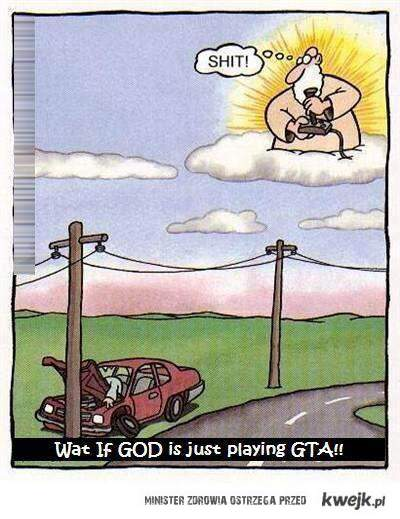what if God is just playin GTA