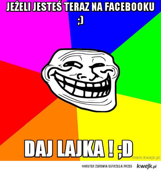 Jeżeli jesteś teraz na Facebooku ;)