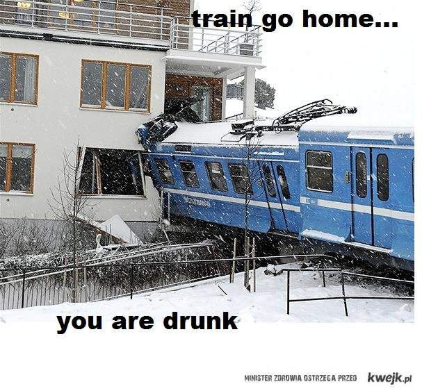 train you are drunk