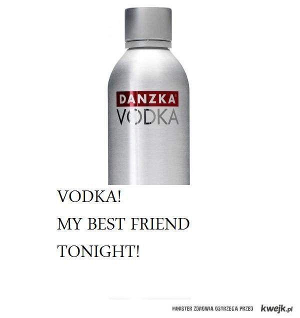 vodka! my best friend tonight!