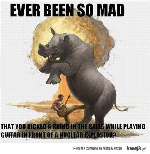 Byłeś kiedyś tak wkurzony?