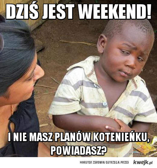 DZIŚ JEST WEEKEND!