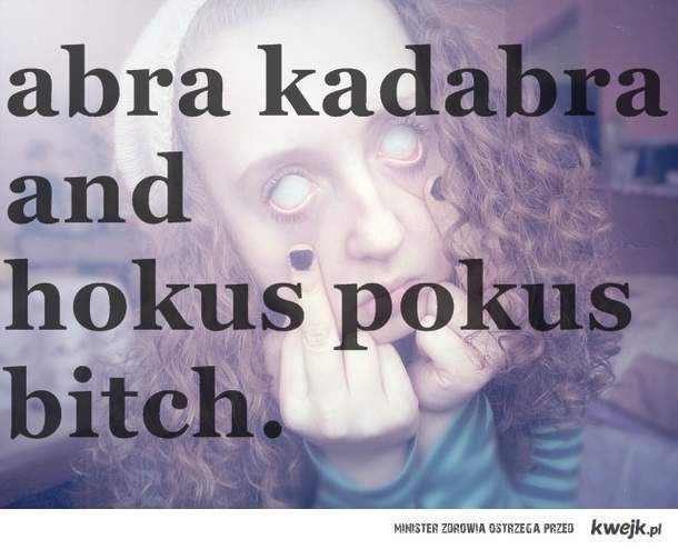 abra kadabra and  hokus pokus bith.