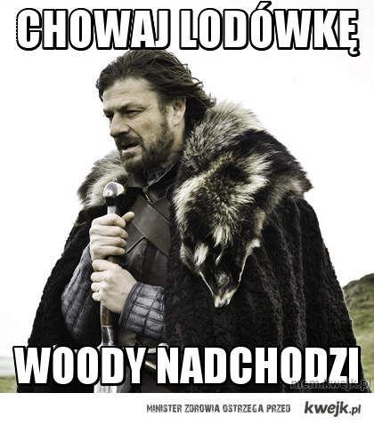Chowaj lodówkę, woody idzie.