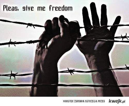 Pleas, give me freedom