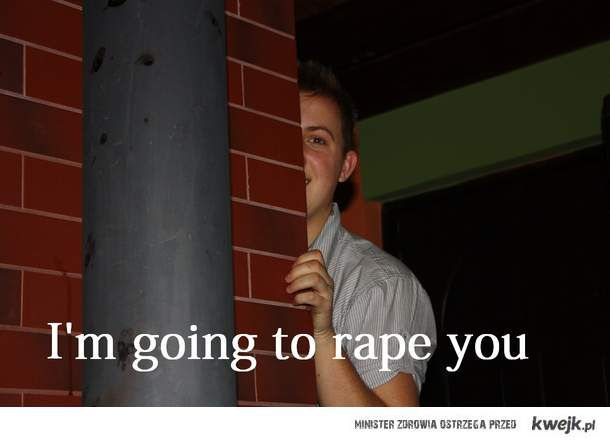 I'm going to rape you
