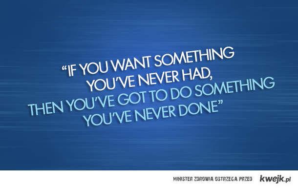 Chcesz coś osiągnąć , to musisz coś zrobić