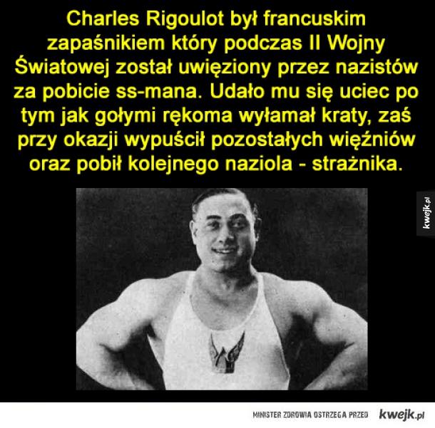 Badass - Charles Rigoulot był francuskim zapaśnikiem który podczas II Wojny Światowej został uwięziony przez nazistów za pobicie ss-mana. Udało mu się uciec po tym jak gołymi rękoma wyłamał kraty, zaś przy okazji wypuścił pozostałych więźniów oraz pobił kolejnego n