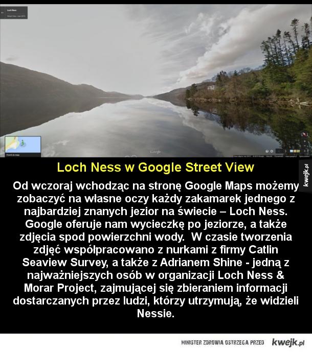 Znajdź Nessie razem z Google - Od wczoraj wchodząc na stronę Google Maps możemy zobaczyć na własne oczy każdy zakamarek jednego z najbardziej znanych jezior na świecie – Loch Ness. Google oferuje nam wycieczkę po jeziorze, a także zdjęcia spod powierzchni wody.  W czasie tworzenia zdjęć