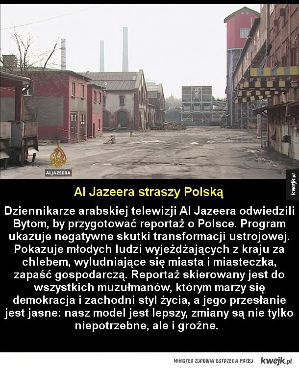 Al Jazeera straszy Polską - Dziennikarze arabskiej telewizji Al Jazeera odwiedzili Bytom, by przygotować reportaż o Polsce. Program ukazuje negatywne skutki transformacji ustrojowej. Pokazuje młodych ludzi wyjeżdżających z kraju za chlebem, wyludniające się miasta i miasteczka, zapaś