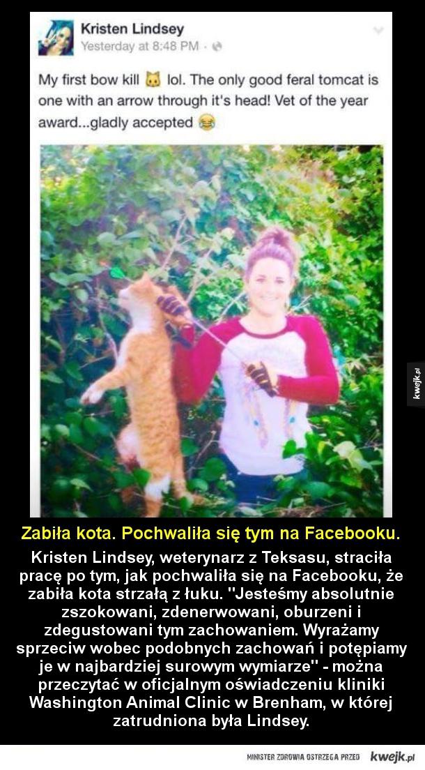 Dumna, że zabiła kota - Kristen Lindsey, weterynarz z Teksasu, straciła pracę po tym, jak pochwaliła się na Facebooku, że zabiła kota strzałą z łuku. Jesteśmy absolutnie zszokowani, zdenerwowani, oburzeni i zdegustowani tym zachowaniem. Wyrażamy sprzeciw wobec podobnych zachowań