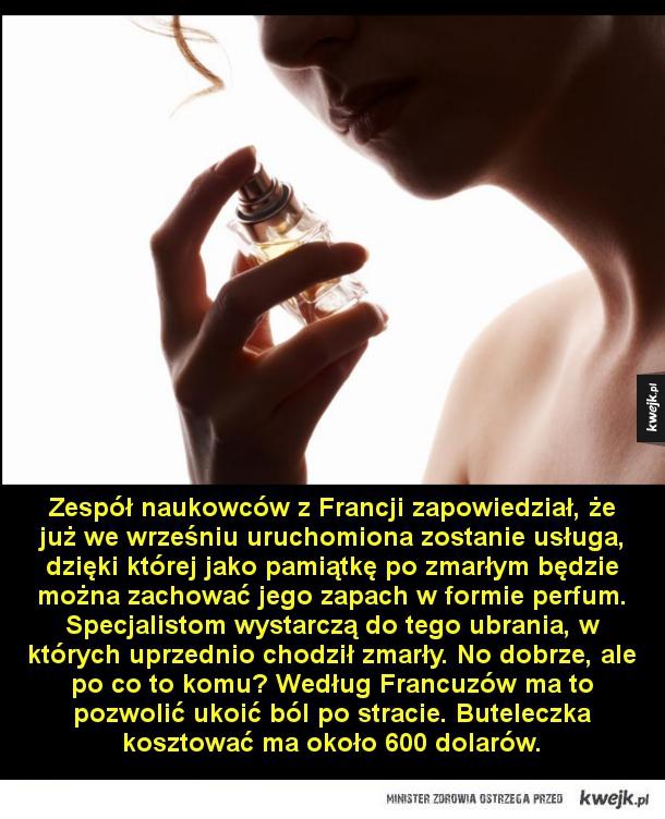Zapach bliskiego - Zespół naukowców z Francji zapowiedział, że już we wrześniu uruchomiona zostanie usługa, dzięki której jako pamiątkę po zmarłym będzie można zachować jego zapach w formie perfum. Specjalistom wystarczą do tego ubrania, w których uprzednio chodził zmarły. N