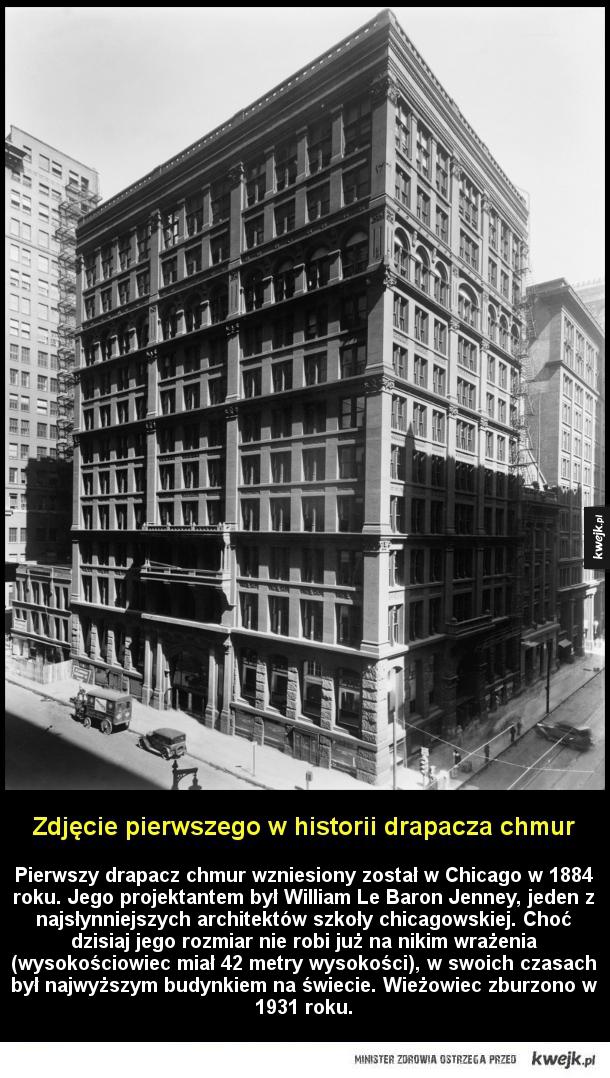 Zdjęcie pierwszego w historii drapacza chmur - Zdjęcie pierwszego w historii drapacza chmur  Pierwszy drapacz chmur wzniesiony został w Chicago w 1884 roku Jego projektantem był William Le Baron Jenney jeden z najsłynniejszych architektów szkoły chicagowskiej Choć dzisiaj jego rozmiar nie robi już na n