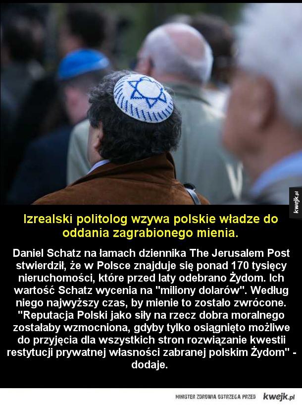 Wasze ulice, nasze kamienice - Daniel Schatz na łamach dziennika The Jerusalem Post stwierdził, że w Polsce znajduje się ponad 170 tysięcy nieruchomości, które przed laty odebrano Żydom. Ich wartość Schatz wycenia na