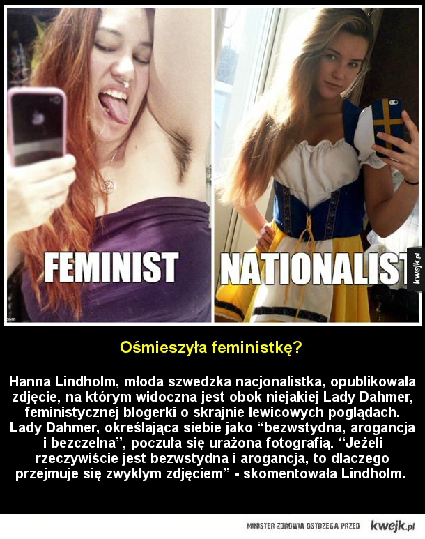 Ośmieszyła feministkę? - Hanna Lindholm, młoda szwedzka nacjonalistka, opublikowała zdjęcie, na którym widoczna jest obok niejakiej Lady Dahmer, feministycznej blogerki o skrajnie lewicowych poglądach. Lady Dahmer, określająca siebie jako bezwstydna, arogancja i bezczelna, poczuła
