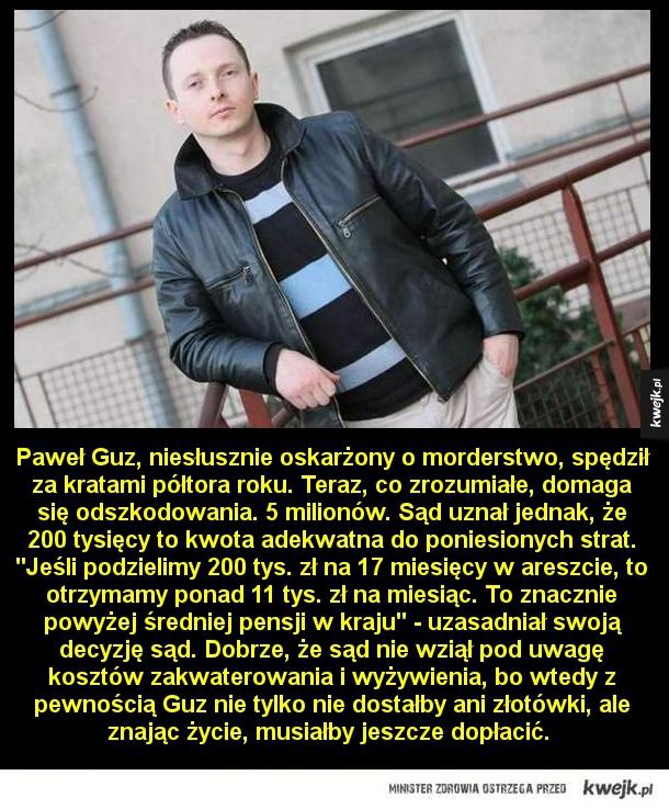Odszkodowanie - Paweł Guz, niesłusznie oskarżony o morderstwo, spędził za kratami półtora roku. Teraz, co zrozumiałe, domaga się odszkodowania. 5 milionów. Sąd uznał jednak, że 200 tysięcy to kwota adekwatna do poniesionych strat.