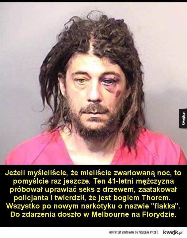 Piąteczek - Jeżeli myśleliście, że mieliście zwariowaną noc, to pomyślcie raz jeszcze. Pewien mężczyzna próbował uprawiać seks z drzewem, zaatakował policjanta i twierdził, że jest bogiem Thorem.  Wszystko po nowym narkotyku o nazwie