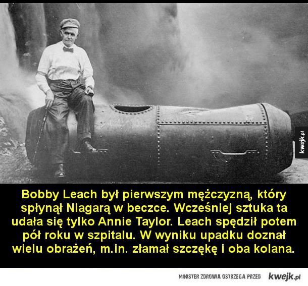 Człowiek, który pokonał Niagarę - Bobby Leach był pierwszym mężczyzną, który spłynął Niagarą w beczce. Wcześniej sztuka ta udała się tylko Annie Taylor. Leach spędził potem pół roku w szpitalu. W wyniku upadku doznał wielu obrażeń, m.in. złamał szczękę i oba kolana.