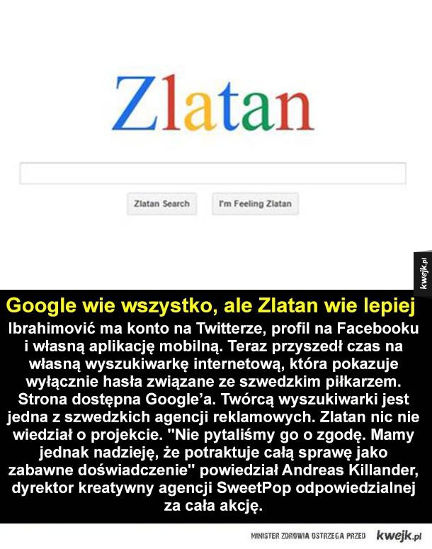 Google wie wszystko, ale Zlatan wie lepiej Ibrahimović ma konto na Twitterze, profil na Facebooku i własną aplikację mobilną. Teraz przyszedł czas na własną wyszukiwarkę internetową, która pokazuje wyłącznie hasła związane ze szwedzkim piłkarzem. Strona do