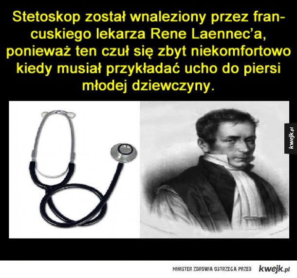Stetoskop - Stetoskop został wnaleziony przez francuskiego lekarza Rene Laennec'a, ponieważ ten czuł się zbyt niekomfortowo kiedy musiał przykładać ucho do piersi młodej dziewczyny.