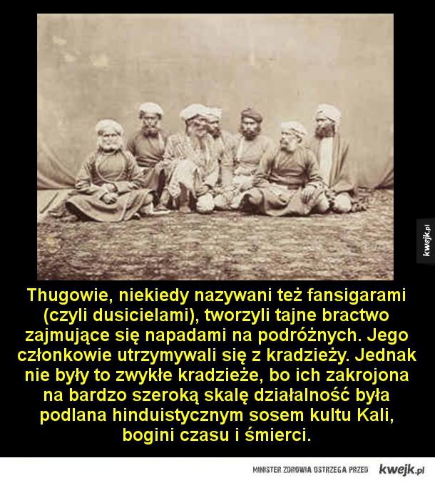 Prawdziwi Thugowie - Thugowie, niekiedy nazywani też fansigarami (czyli dusicielami), tworzyli tajne bractwo zajmujące się napadami na podróżnych. Jego członkowie utrzymywali się z kradzieży. Jednak nie były to zwykłe kradzieże, bo ich zakrojona na bardzo szeroką skalę działal