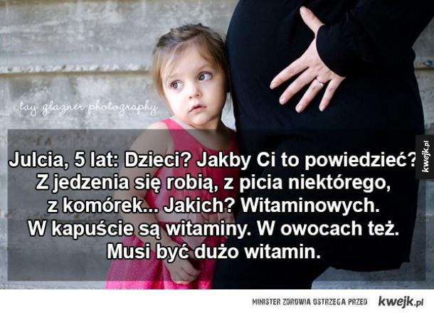 Skąd się biorą dzieci według dzieci - Julcia, 5 lat: Dzieci? Jakby Ci to powiedzieć? Z jedzenia się robią, z picia niektórego, z komórek... Jakich? Witaminowych. W kapuście są witaminy. W owocach też. Musi być dużo witamin.