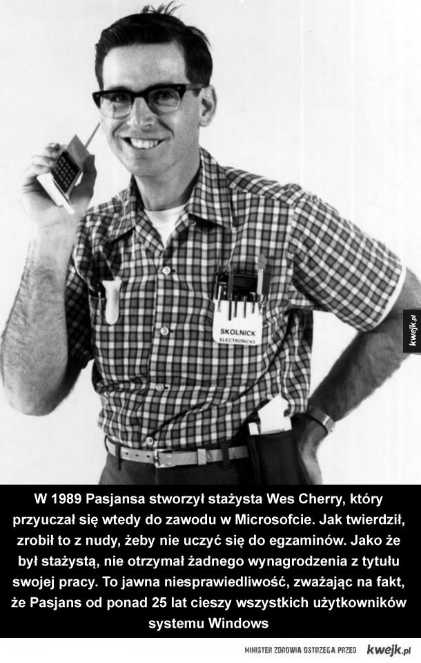 Ciekawostki o Pasjansie, o których mogliście nie wiedzieć - W 1989 Pasjansa stworzył stażysta Wes Cherry, który przyuczał się wtedy do zawodu w Microsofcie. Jak twierdził, zrobił to z nudy, żeby nie uczyć się do egzaminów. Jako że był stażystą, nie otrzymał żadnego wynagrodzenia z tytułu swojej pracy. To jawna nies
