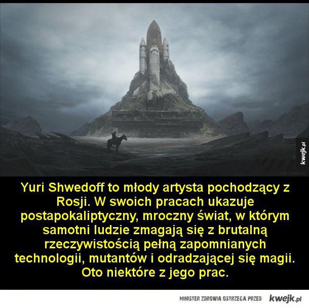 Yuri Shwedoff to młody artysta pochodzący z Rosji. W swoich pracach ukazuje postapokaliptyczny, mroczny świat, w którym samotni ludzie zmagają się z brutalną rzeczywistością pełną zapomnianych technologii, mutantów i odradzającej się magii. Oto niektóre z