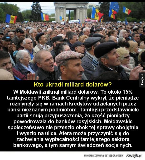 Kradzież - W Mołdawii zniknął miliard dolarów. To około 15% tamtejszego PKB. Bank Centralny wykrył, że pieniądze rozpłynęły się w ramach kredytów udzielanych przez banki nieznanym podmiotom. Tamtejsi przedstawiciele partii snują przypuszczenia, że część pieniędzy pow
