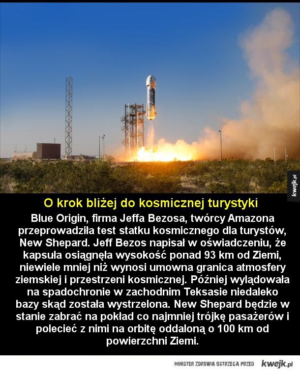 Kosmiczna turystyka - Blue Origin, firma Jeffa Bezosa, twórcy Amazona przeprowadziła test statku kosmicznego dla turystów, New Shepard. Jeff Bezos napisał w oświadczeniu, że kapsuła osiągnęła wysokość ponad 93 km od Ziemi, niewiele mniej niż wynosi umowna granica atmosfery ziem
