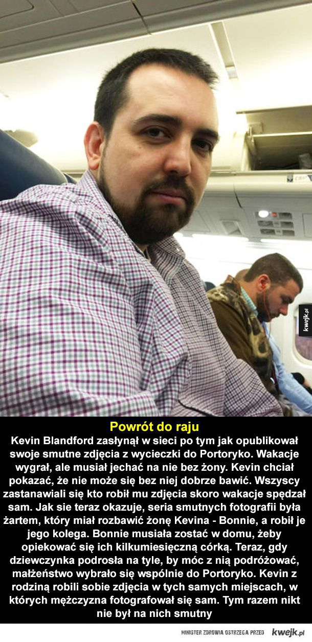 Uśmiechnij się! - Powrót do raju, Kevin Blandford zasłynął w sieci po tym jak opublikował swoje smutne zdjęcia z wycieczki do Portoryko. Wakacje wygrał, ale musiał jechać na nie bez żony. Kevin chciał pokazać, że nie może się bez niej dobrze bawić. Wszyscy zastanawiali się