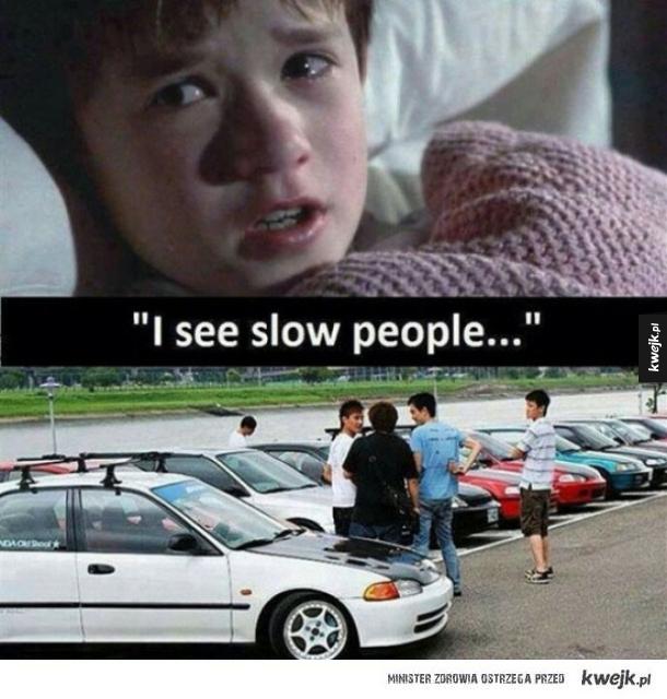 I see slow people