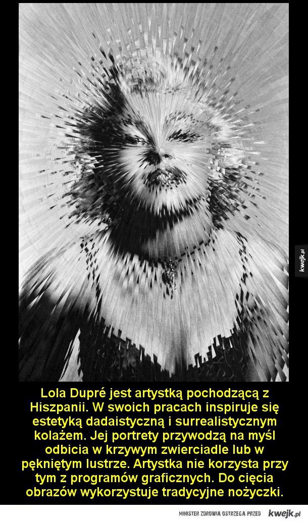 W krzywym zwierciadle - Lola Dupré jest artystką pochodzącą z Hiszpanii. W swoich pracach inspiruje się estetyką dadaistyczną i surrealistycznym kolażem. Jej portrety przywodzą na myśl odbicia w krzywym zwierciadle lub w pękniętym lustrze. Nie korzysta przy tym z programów grafic