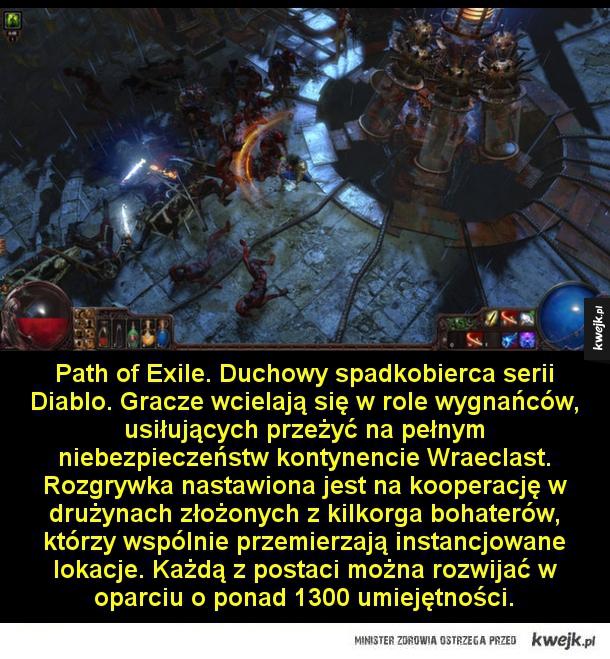 Path of Exile. Duchowy spadkobierca serii Diablo. Gracze wcielają się w role wygnańców, usiłujących przeżyć na pełnym niebezpieczeństw kontynencie Wraeclast. Rozgrywka nastawiona jest na kooperację w drużynach złożonych z kilkorga bohaterów, którzy wspólni